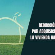 Reducción por adquisición de la vivienda habitual